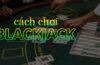Blackjack là gì? Cách chơi Blackjack luôn thắng